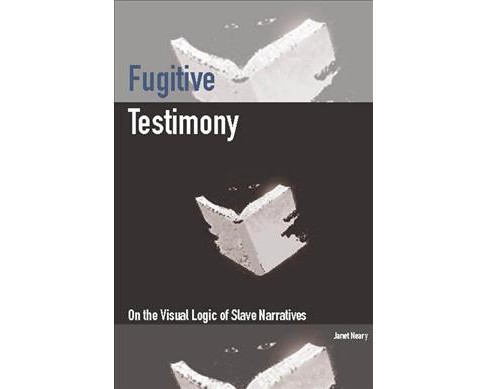 Fugitive Testimony : On the Visual Logic of Slave Narratives (Paperback) (Janet Neary) - image 1 of 1