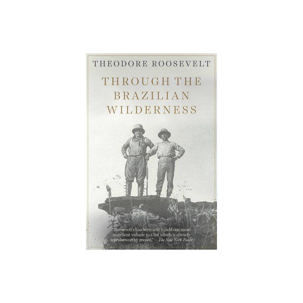 Through The Brazilian Wilderness By Theodore Roosevelt Paperback
