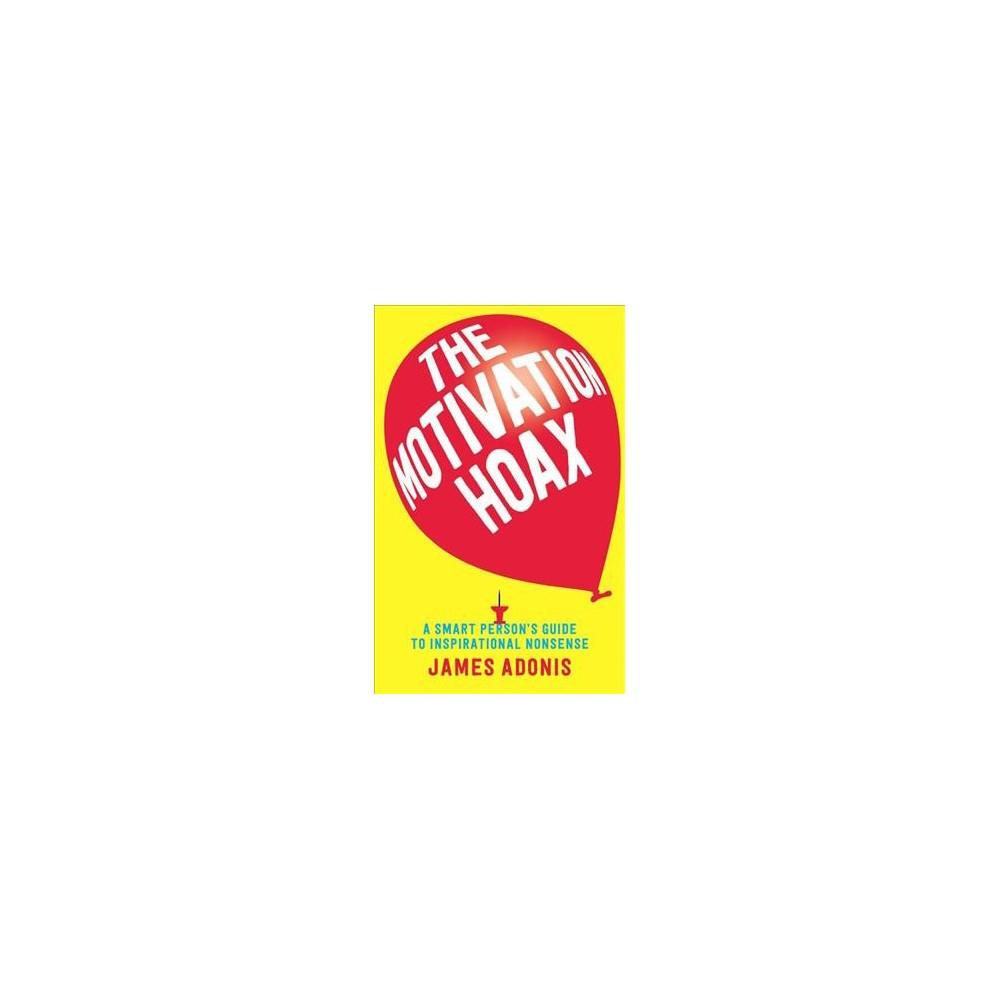 Motivation Hoax : A Smart Person's Guide to Inspirational Nonsense - by James Adonis (Paperback)