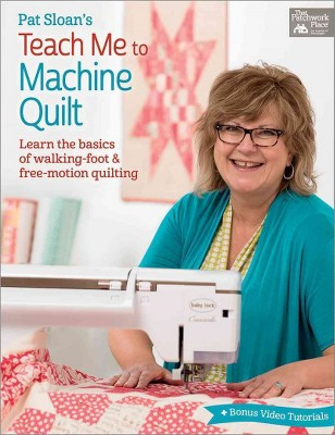 Pat Sloan's Teach Me to Machine Quilt : Learn the Basics of Walking Foot and Free-motion Quilting