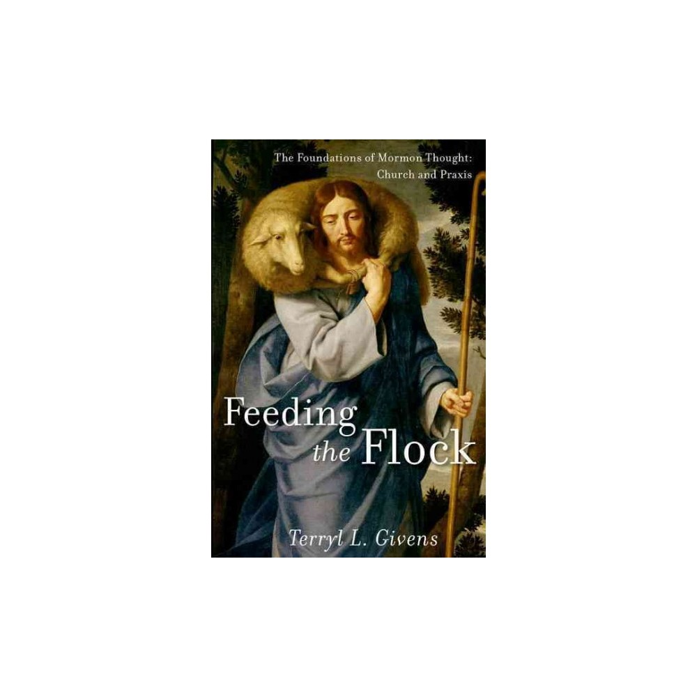 Feeding the Flock : The Foundations of Mormon Thought: Church and Praxis (Hardcover) (Terryl L. Givens)