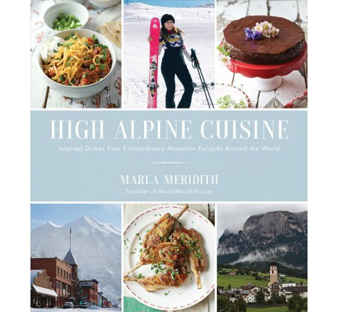 High Alpine Cuisine : Inspired Dishes from Extraordinary Mountain Escapes Around the World - (Paperback) - image 1 of 1