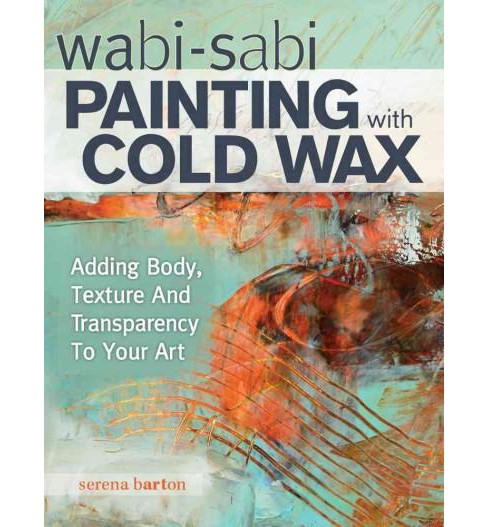 Wabi-Sabi Painting with Cold Wax : Adding Body, Texture and Transparency to Your Art (Paperback) (Serena - image 1 of 1