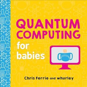 Quantum Computing for Babies - BRDBK by Chris Ferrie & William Hurley (Hardcover)