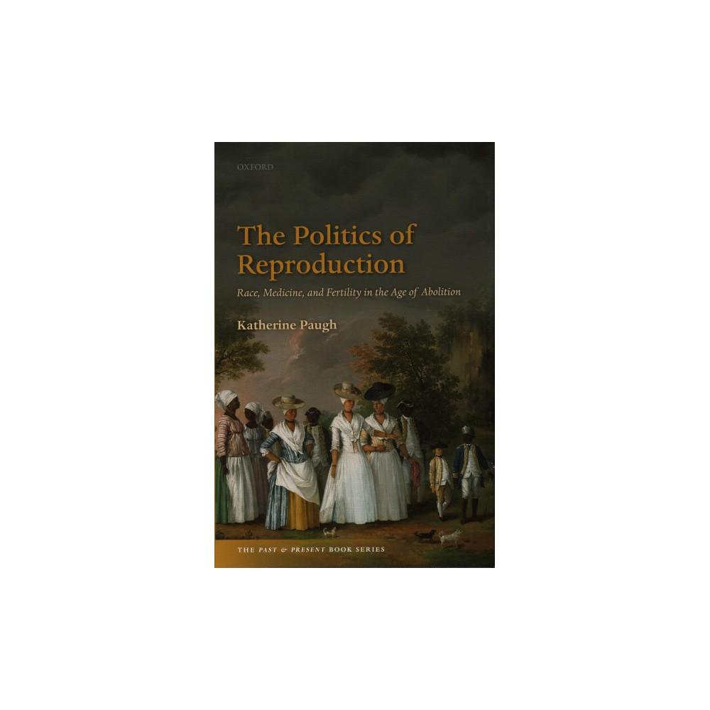 Politics of Reproduction : Race, Medicine, and Fertility in the Age of Abolition - (Hardcover)