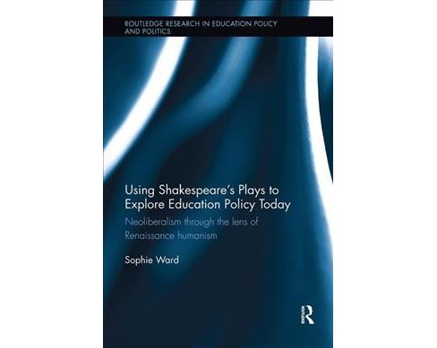 Using Shakespeare's Plays to Explore Education Policy Today : Neoliberalism Through the Lens of - image 1 of 1