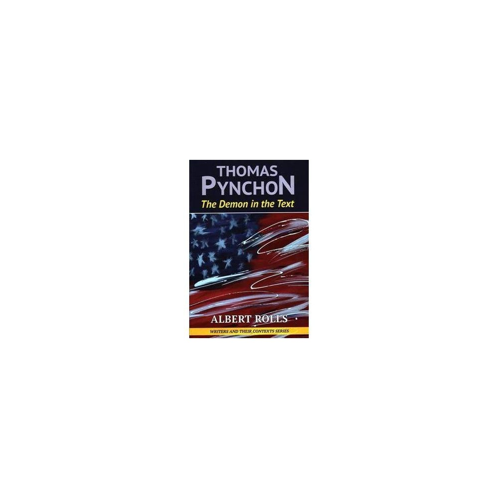 """Thomas Pynchon : The Demon in the Text - by Albert Rolls (Paperback) This is a significant new and accessible work on the leading modern American novelist whose works – notably Gravity's Rainbow, which won the 1974 U.S. National Book Award for Fiction – remain mysterious to many, just as his life remains reclusive. Pynchon's fiction and non-fiction writings encompass a vast array of subject matter, genres and themes. His most recent novel is Bleeding Edge, published in September 2013. In Thomas Pynchon: The Demon in the Text, Albert Rolls shows that Pynchon's biography (or the traces of it that have emerged) can inform our understanding of Pynchon's fiction and that the fiction can inform our understanding of the life. The material Rolls uses to present his argument is often marginal and includes the available letters, many of which can be found in libraries; juvenilia, that which Pynchon wrote for his high-school newspaper as well as the unfinished """"Minstrel Island""""; the essay """"Hallowe'en? Over Already?""""; newspaper and magazine articles; book trailers and other promotional material; Paul Thomas Anderson's adaptation of Inherent Vice ; television shows, The Simpsons and The John Larroquette Show in particular; and the published non-fiction and fiction. Rolls analyzes this material to produce a reading of Pynchon that teases out the importance of the relationship among the public figure Thomas Pynchon, the private individual Tom Pynchon (who, Rolls demonstrates, resides in the text as a sort of Maxwell-Demon-like entity), and those who read Pynchon and sometimes attempt to learn about his life. The result is a study of Pynchon as an idea rather than a life of Pynchon, although biographical details are discussed when they need to be, particularly in endnotes that often serve as essays themselves. Contents: Acknowledgements. Note on the text. Fictional Autobiographies and Autobiographical Fictions. A Dual Man (and Oeuvre), Aimed Two Ways At Once: The Two Directions of """