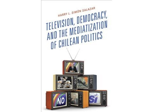 Television, Democracy, and the Mediatization of Chilean Politics -  (Hardcover) - image 1 of 1