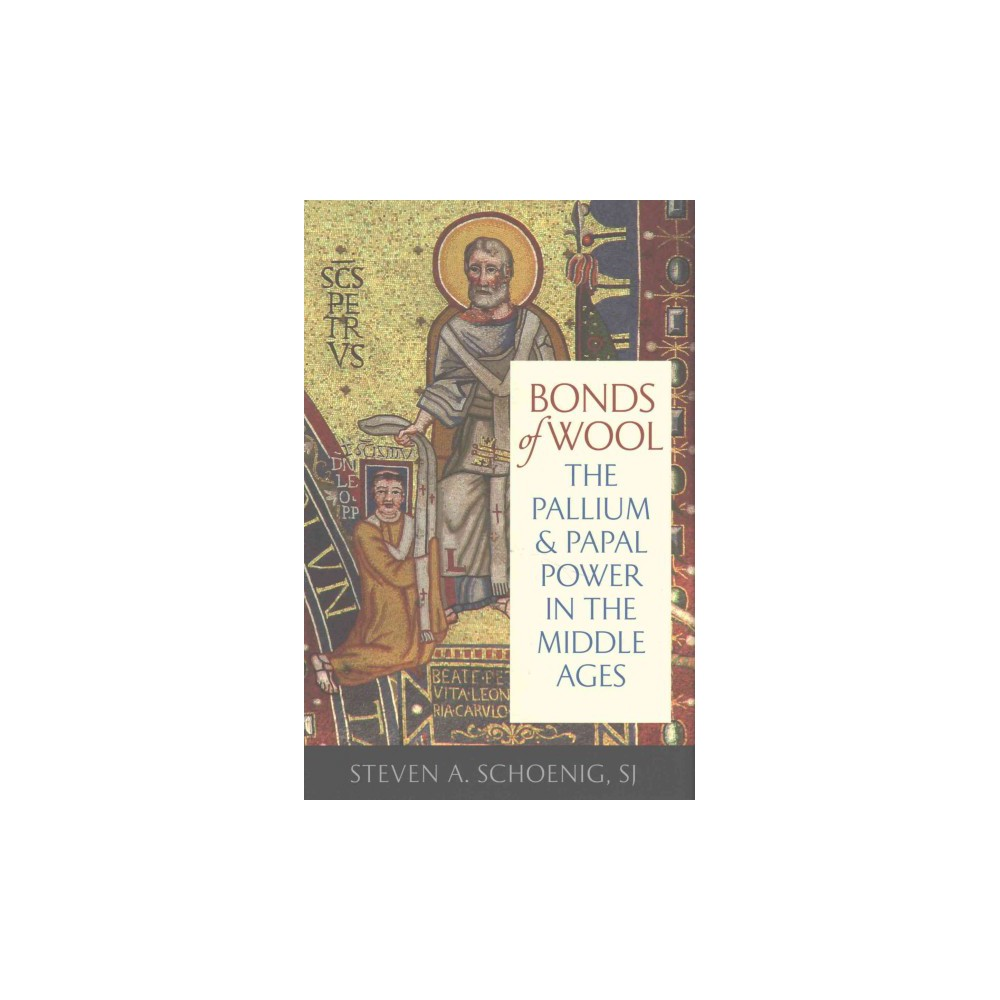 Bonds of Wool : The Pallium and Papal Power in the Middle Ages (Hardcover) (Steven A. Schoenig)