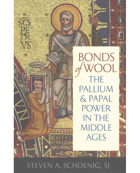 Bonds of Wool : The Pallium and Papal Power in the Middle Ages (Hardcover) (Steven A. Schoenig) - image 1 of 1