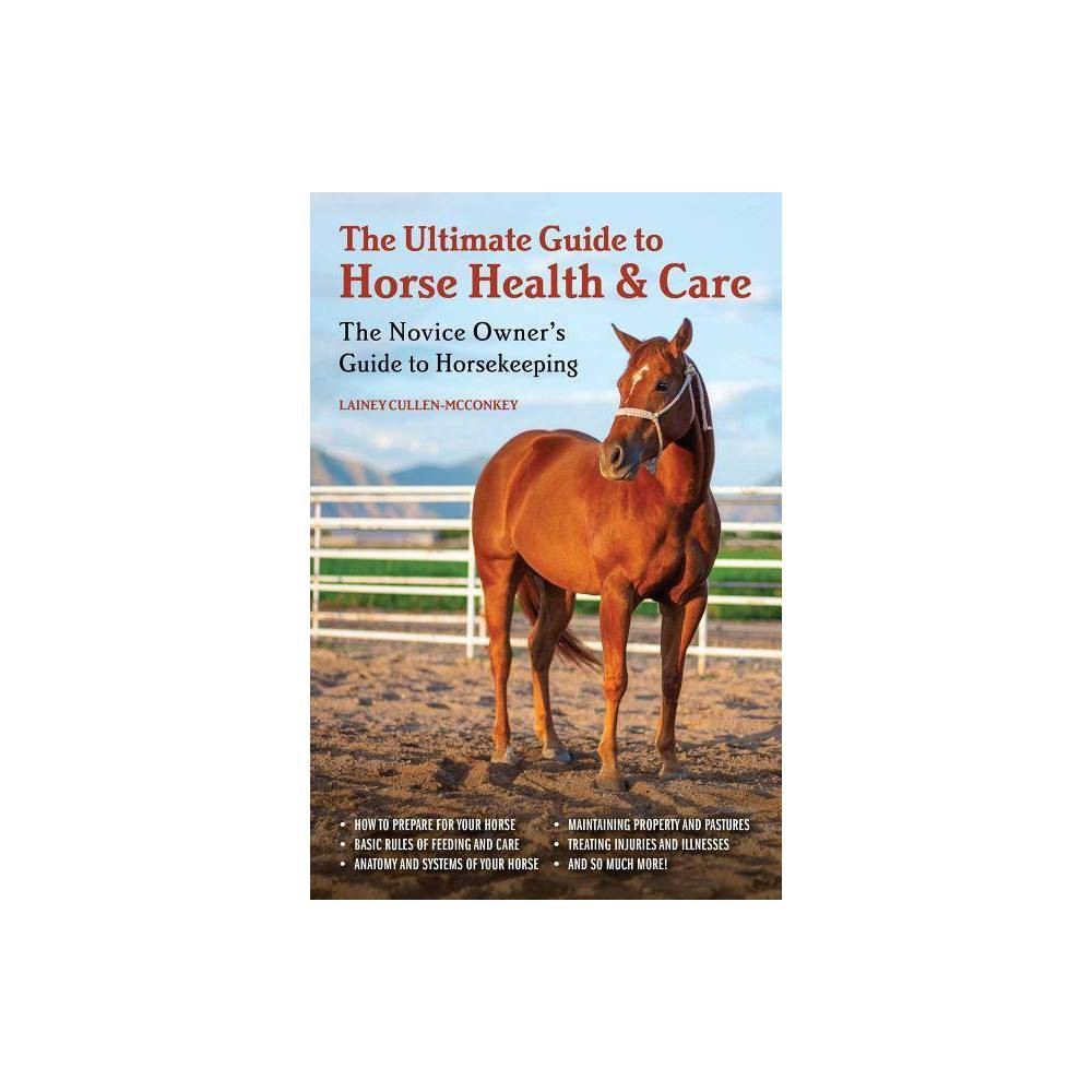 The Ultimate Guide to Horse Health & Care - by Lainey Cullen-McConkey (Paperback)