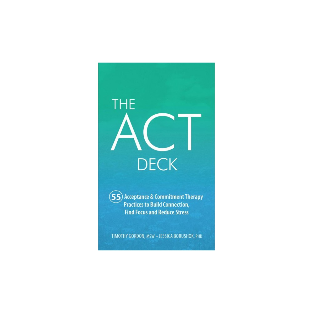 Act Deck : 55 Acceptance & Commitment Therapy Practices to Build Connection, Find Focus and Reduce