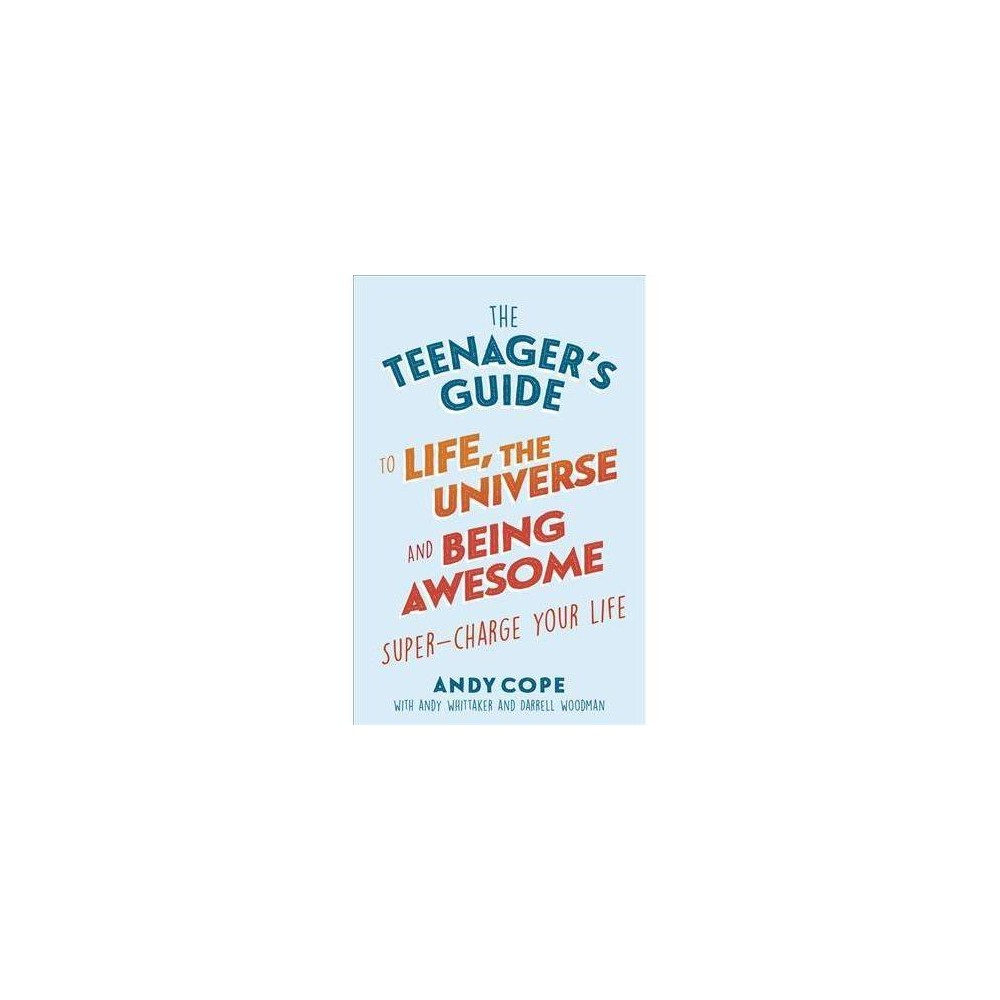 Teenager's Guide to Life, the Universe and Being Awesome : Super-charge Your Life - (Paperback)