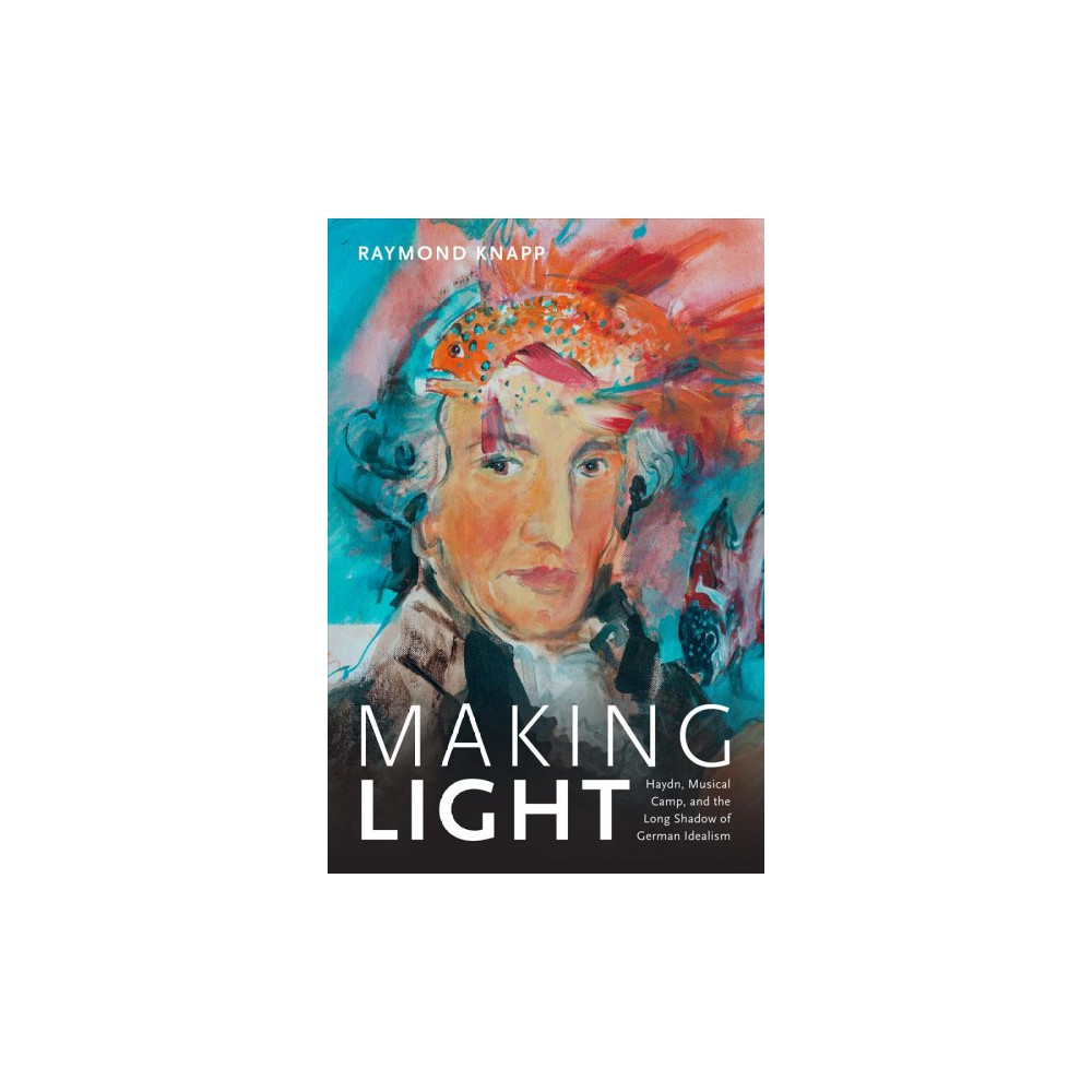 Making Light : Haydn, Musical Camp, and the Long Shadow of German Idealism - (Hardcover)