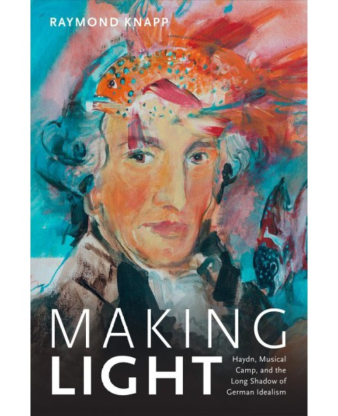 Making Light : Haydn, Musical Camp, and the Long Shadow of German Idealism -  (Hardcover) - image 1 of 1
