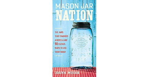 Mason Jar Nation : The Jars That Changed America and 50 Clever Ways to Use Them Today (Paperback) (Joann - image 1 of 1