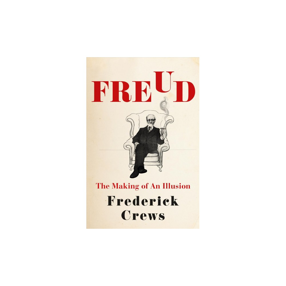 Freud : The Making of an Illusion - by Frederick Crews (Hardcover)
