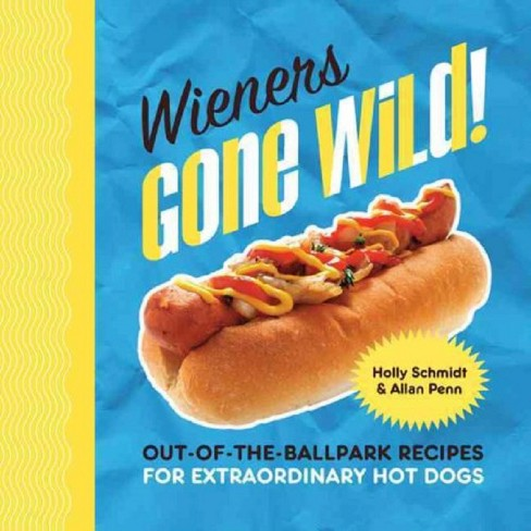 Wieners Gone Wild! : Out-of-the-Ballpark Recipes for Extraordinary Hot Dogs (Hardcover) (Holly Schmidt) - image 1 of 1