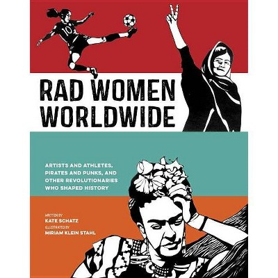 Rad Women Worldwide : Artists and Athletes, Pirates and Punks, and Other Revolutionaries Who Shaped - by Kate Schatz (Hardcover)
