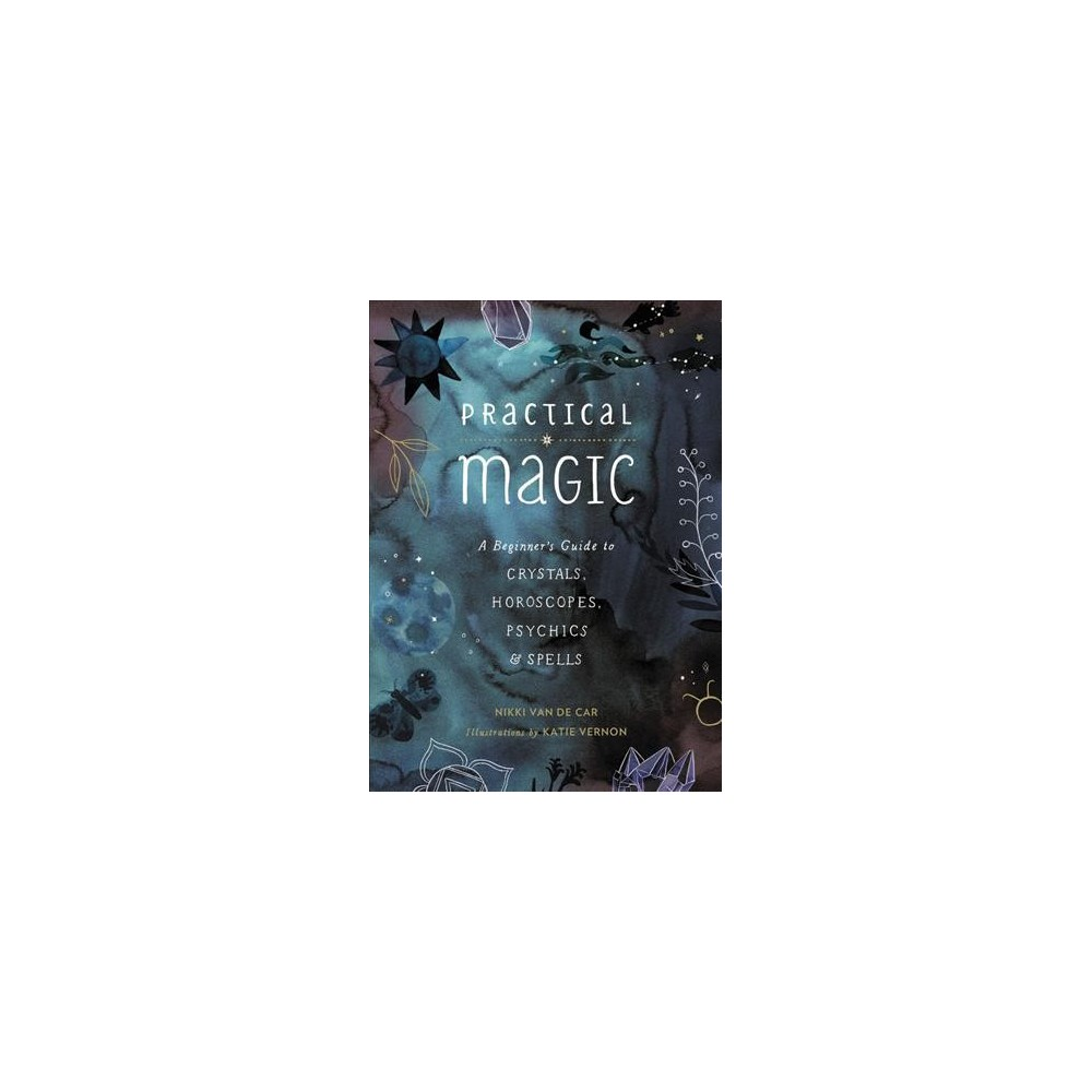 Practical Magic : A Beginner's Guide to Crystals, Horoscopes, Psychics & Spells - (Hardcover)
