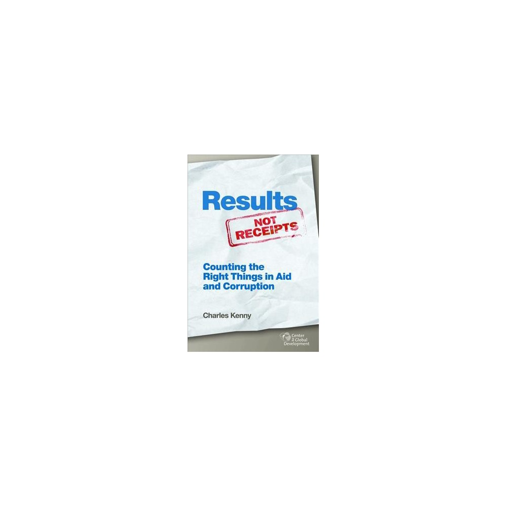 Results Not Receipts : Counting the Right Things in Aid and Corruption - by Charles Kenny (Paperback)