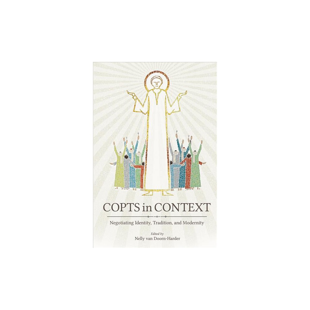 Copts in Context : Negotiating Identity, Tradition, and Modernity - (Hardcover)