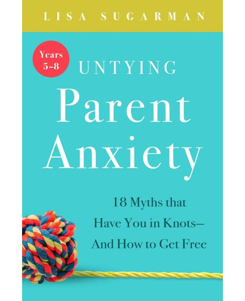 Untying Parent Anxiety : 18 Myths That Have You in Knots-and How to Get Free - Years 5-8 (Paperback) - image 1 of 1