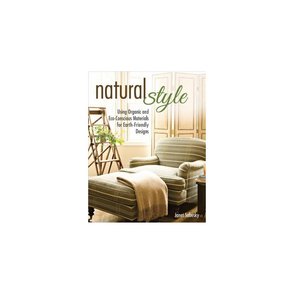 Natural Style : Using Organic and Eco-Conscious Materials for Earth-Friendly Designs - (Paperback)