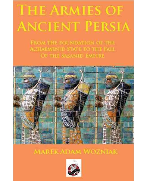 Armies of Ancient Persia : From the Founding of the Achaemenid State to the Fall of the Sasanid Empire - image 1 of 1