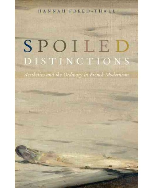 Spoiled Distinctions : Aesthetics and the Ordinary in French Modernism (Hardcover) (Hannah Freed-thall) - image 1 of 1