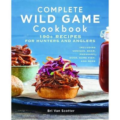 Complete Wild Game Cookbook - by  Bri Van Scotter (Paperback)