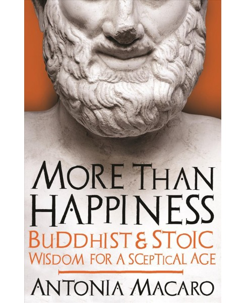More Than Happiness : Buddhist and Stoic Wisdom for a Sceptical Age -  by Antonia Macaro (Hardcover) - image 1 of 1