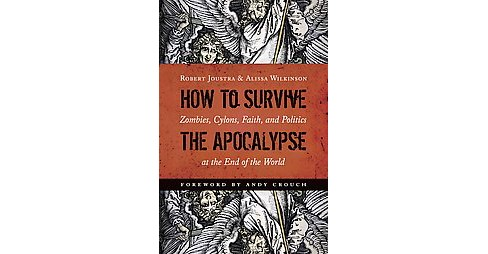 How to Survive the Apocalypse : Zombies, Cylons, Faith, and Politics at the End of the World (Paperback) - image 1 of 1
