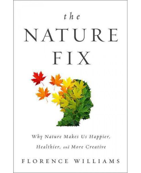 Nature Fix : Why Nature Makes Us Happier, Healthier, and More Creative (Hardcover) (Florence Williams) - image 1 of 1