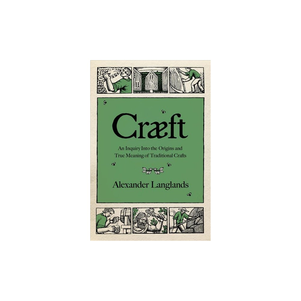 Craeft : An Inquiry into the Origins and True Meaning of Traditional Crafts - (Hardcover)