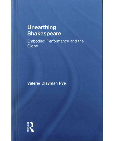 Unearthing Shakespeare : Embodied Performance and the Globe (Hardcover) (Valerie Clayman Pye) - image 1 of 1