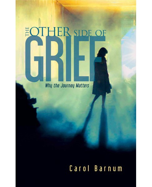 Other Side of Grief : Why the Journey Matters (Paperback) (Carol Barnum) - image 1 of 1