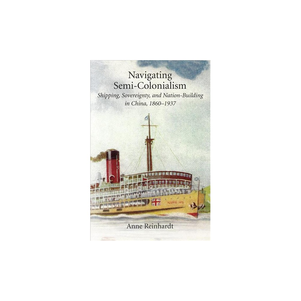Navigating Semi-Colonialism : Shipping, Sovereignty, and Nation-Building in China, 1860-1937