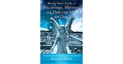 Bloody Mary's Guide to Hauntings, Horrors, and Dancing With the Dead : True Stories from the Voodoo - image 1 of 1
