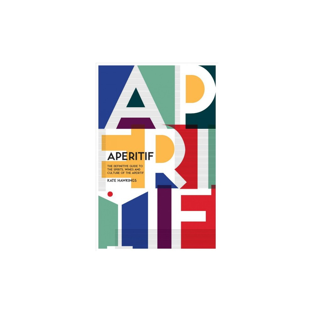 Aperitif : A Spirited Guide to the Drinks, History and Culture of the Aperitif - (Hardcover)