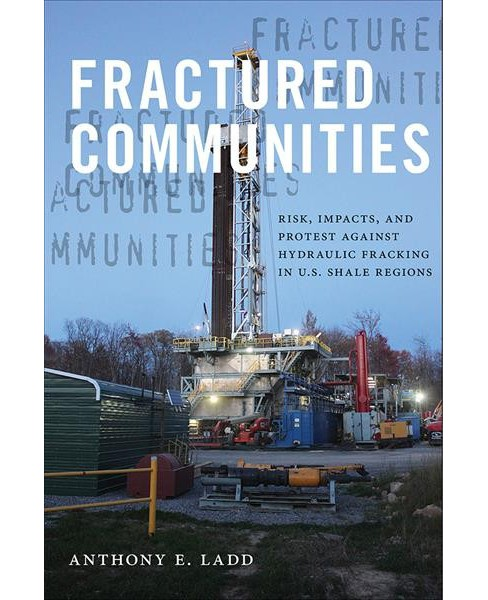 Fractured Communities : Risk, Impacts, and Protest Against Hydraulic Fracking in U.S. Shale Regions - image 1 of 1