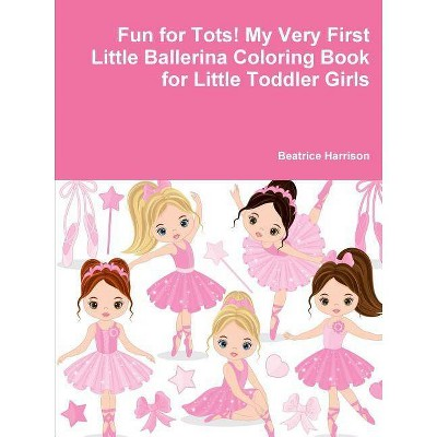 Fun for Tots! My Very First Little Ballerina Coloring Book for Little Toddler Girls - by  Beatrice Harrison (Paperback)
