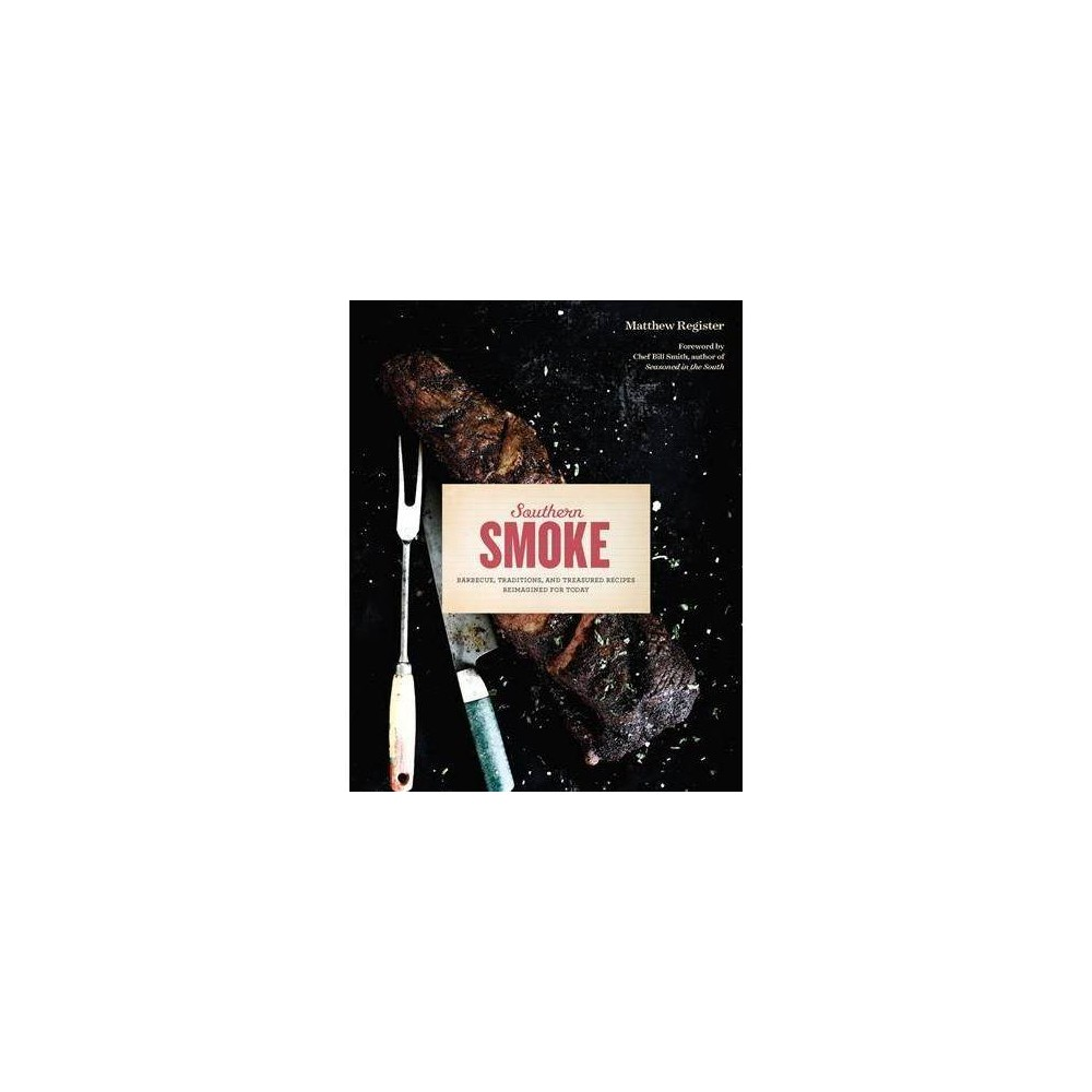 Southern Smoke : Barbecue, Traditions, and Treasured Recipes Reimagined for Today - (Hardcover)