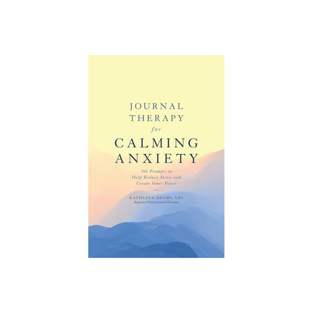 Journal Therapy For Calming Anxiety Volume 1 By Kathleen Adams Paperback