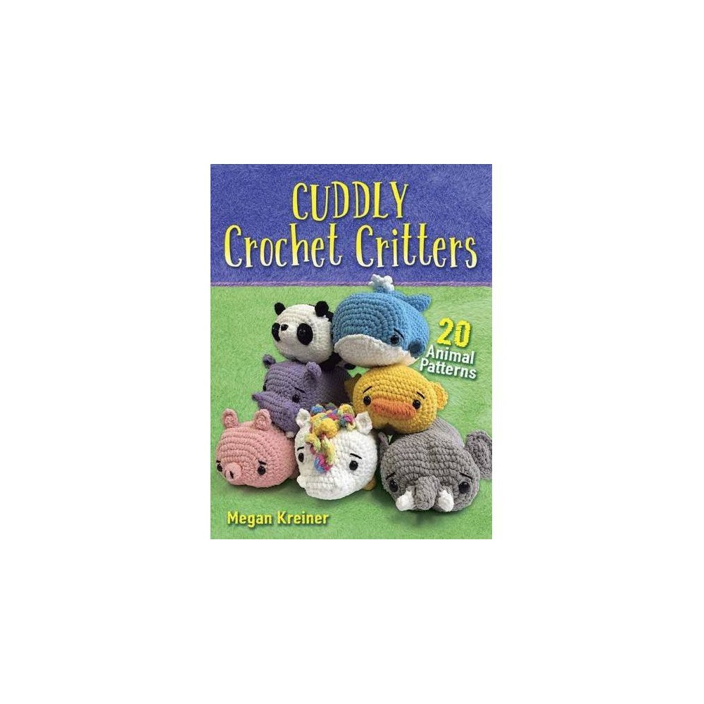 Cuddly Crochet Critters : 26 Animal Patterns - by Megan Kreiner (Paperback)