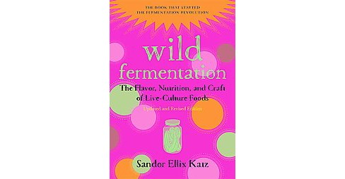 Wild Fermentation : The Flavor, Nutrition, and Craft of Live-Culture Foods (Revised) (Paperback) (Sandor - image 1 of 1