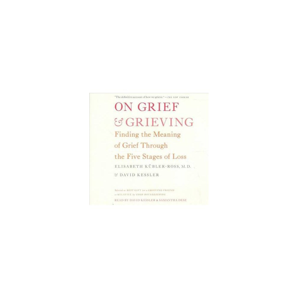 On Grief & Grieving : Finding the Meaning of Grief Through the Five Stages of Loss - Unabridged