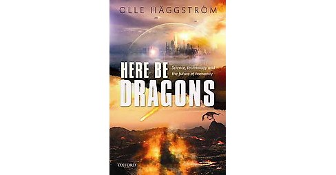 Here Be Dragons : Science, Technology and the Future of Humanity (Hardcover) (Olle Haggstrom) - image 1 of 1