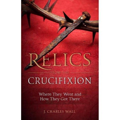 Relics from the Crucifixion - by  J Charles Wall (Paperback) - image 1 of 1