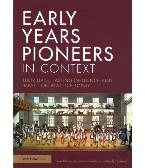 Early Years Pioneers in Context : Their Lives, Lasting Influence and Impact on Practice Today - image 1 of 1